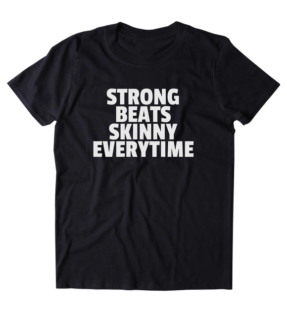 Strong Beats Skinny Every Time Shirt Yoga Gym Work Out Lifting Clothing Statement T-shirt