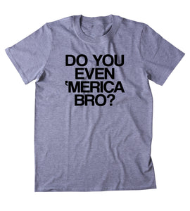 Do You Even Merica Bro Shirt Funny American Patriotic Pride Freedom Southern Country T-shirt