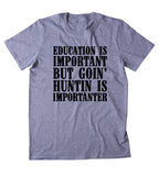 Education Is Important But Goin' Huntin Is Importanter Shirt Hunting Hunter Country T-shirt