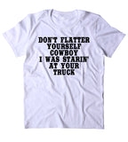 Don't Flatter Yourself Cowboy I Was Starin At Your Truck Shirt Funny Country Southern Belle Redneck T-shirt