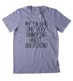 My Ex Had One Very Annoying Habit... Breathing Shirt Funny Sarcastic Ex Boyfriend Single Relationship Clothing Tumblr T-shirt