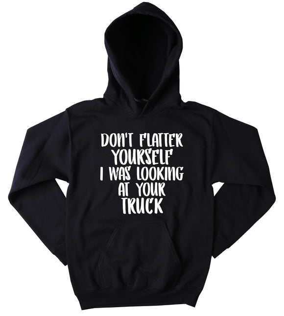 Funny Redneck Don't Flatter Yourself I Was Looking At Your Truck Sweatshirt Southern Girl Country Western Merica Tumblr Hoodie