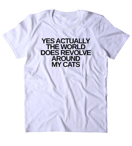 Yes Actually The World Does Revolve Around My Cats Shirt Funny Cat Animal Lover Kitten Owner Clothing Tumblr T-shirt