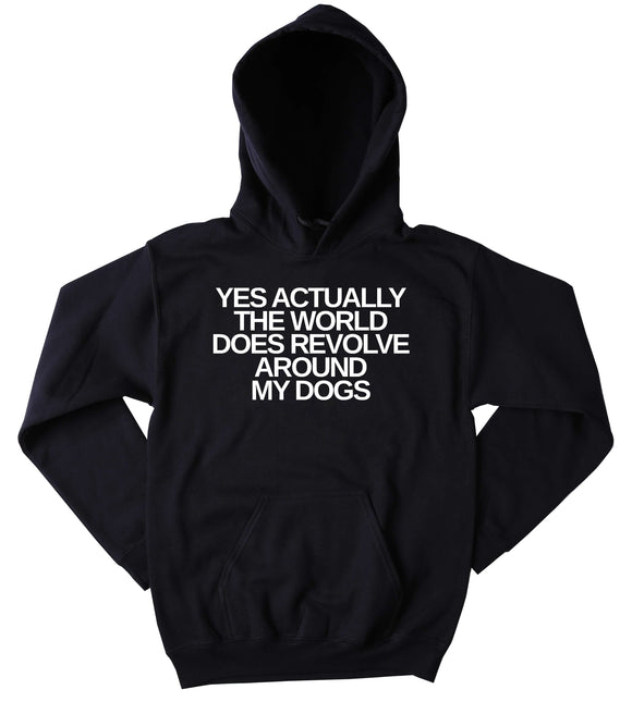 Funny Dog Hoodie Yes Actually The World Does Revolve Around My Dogs Slogan Puppy Lover Pet Owner Tumblr Hoodie Jumper