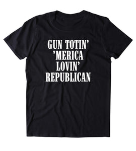 Gun Totin' 'Merica Lovin' Republican Shirt 2nd Amendment Gun Rights T-shirt