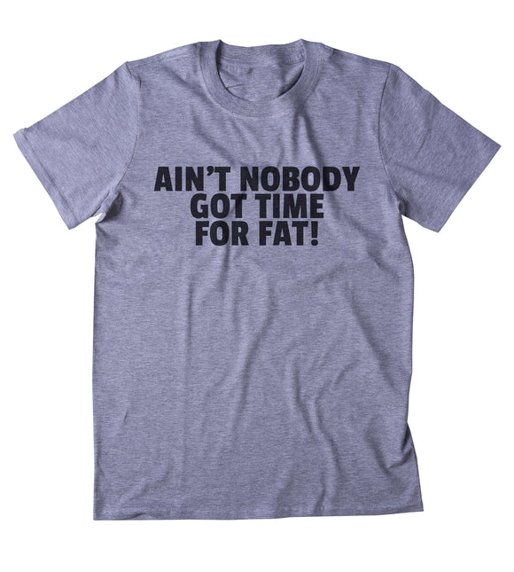 Ain't Nobody Got Time For Fat Shirt Funny Gym Work Out Running Exercise Clothing
