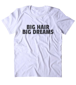 Big Hair Big Dreams Shirt Funny Texas Hair Girly Sassy Gift T-shirt