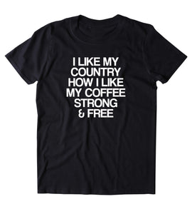 I Like My Country How I Like My Coffee Strong And Free Shirt USA Freedom America Proud Patriotic Pride Merica Tumblr T-shirt