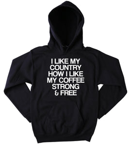 Freedom Hoodie I Like My Country How I Like My Coffee Strong And Free American USA America Patriotic Pride Merica Tumblr Sweatshirt