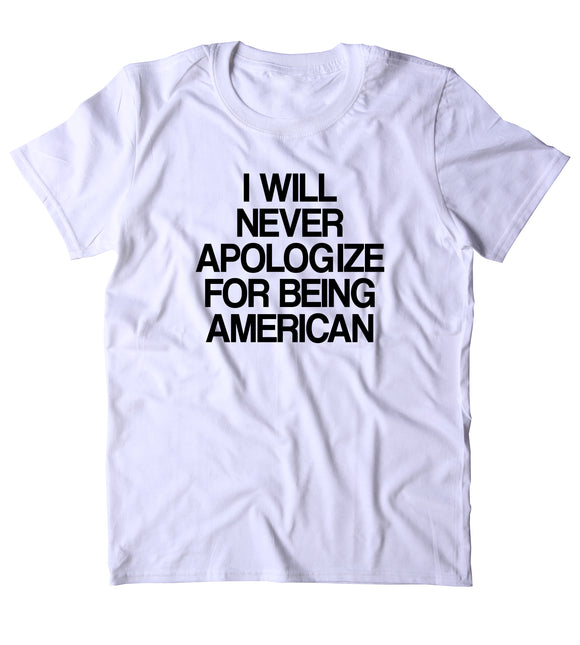 I Will Never Apologize For Being American Shirt USA Freedom America Proud Patriotic Pride T-shirt