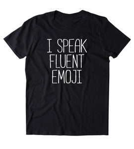 I Speak Fluent Emoji Shirt Texting Messenger Social Media Influencer T-shirt
