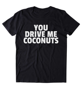 You Drive Me Coconuts Shirt Funny Sarcastic Annoying Clothing Tumblr T-shirt