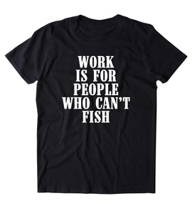 Work Is For People Who Can't Fish Shirt Fishing Fish Lover Outdoors Tumblr T-shirt