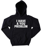 Anti Social Sweatshirt I Have A You Problem Statement Rude Attitude Clothing Hoodie