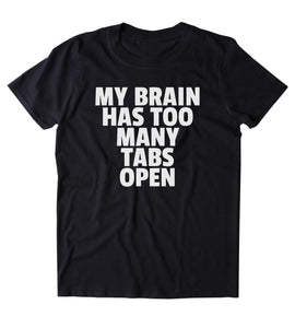 My Brain Has Too Many Tabs Open Shirt Funny Stressed Internet Tumblr Clothing T-shirt