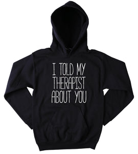 Funny I Told My Therapist About You Sweatshirt Clothing Sarcastic Sarcasm Anti Social Tumblr Hoodie