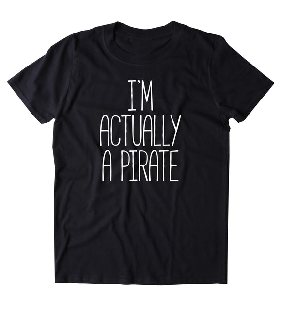 I'm Actually A Pirate Shirt Funny Sarcastic Pirate T-shirt