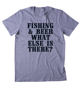 Fishing & Beer What Else Is There Shirt Fisher Drinking Outdoors Camping T-shirt