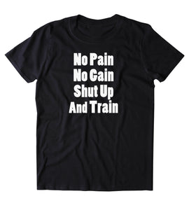 No Pain No Gain Shut Up And Train Shirt Funny Gym Work Out Running Exercise Clothing Tumblr T-shirt