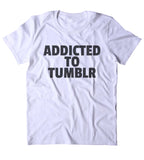 Addicted To Tumblr Shirt Funny Social Media Blogger Internet Tumblr Clothing T-shirt