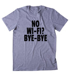 No Wifi Bye Bye  Shirt Funny Internet Addict Social Media Tumblr Sarcastic Sarcasm Sassy Clothing T-shirt