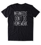 Mermaids Don't Do Homework Shirt Beach Ocean Student Swimmer Mermaid Lover Clothing T-shirt