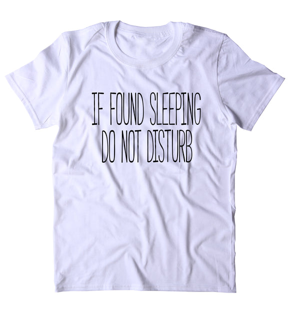 If Found Sleeping Do Not Disturb Shirt Funny Sarcastic Sleeping Tired Nap Sleep Clothing Tumblr T-shirt