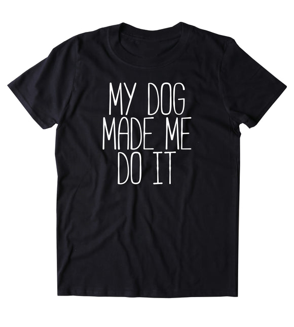 My Dog Made Me Do It Shirt Funny Dog Owner Animal Lover Puppy Clothing Tumblr T-shirt