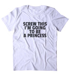 Screw This I'm Going To Be A Princess Shirt Funny Girly Princess Lover Clothing Tumblr T-shirt