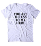 You Are The CSS To My HTML Shirt Funny Nerdy Geeky Computer Programmer Clothing Tumblr T-shirt