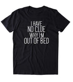 I Have No Clue Why I'm Out Of Bed Shirt Funny Sarcastic Sleeping Tired Night Sleep Clothing Tumblr T-shirt