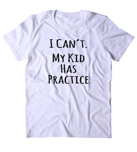 I Can't My Kid Has Practice Shirt Funny Mom Cheer Football Soccer Family Gift T-shirt