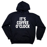 Morning Coffee Drinker Sweatshirt Funny It's Coffee O'Clock Clothing Caffeine Addict Hoodie