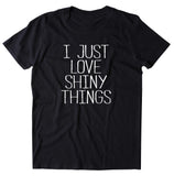 I Just Love Shiny Things Shirt Funny Glitter Sparkly Girly Sassy Gift T-shirt