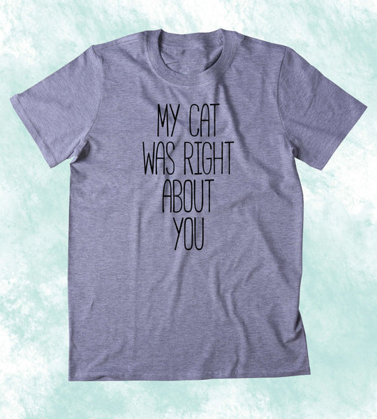 My Cat Was Right About You Shirt Funny Anti Social Kitten Lover Clothing Tumblr T-shirt