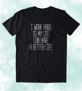 I Work Hard So My Cat Can Have A Better Life Shirt Funny Cat Owner Kitten Lover Clothing Tumblr T-shirt