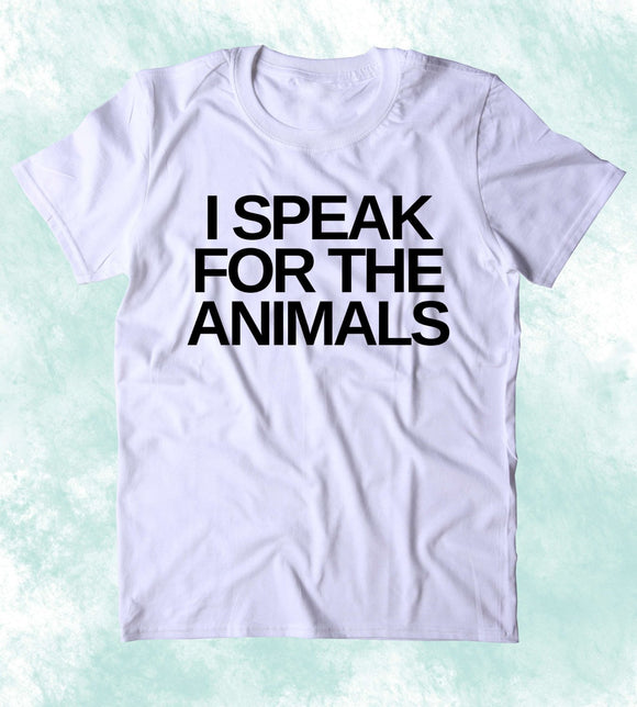 I Speak For The Animals Shirt Animal Right Activist Vegan Vegetarian Plant Eater Clothing T-shirt