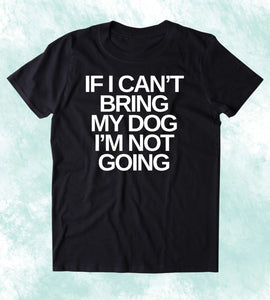 If I Can't Bring My Dog I'm Not Going Shirt Funny Dog Animal Lover Puppy Owner Clothing T-shirt