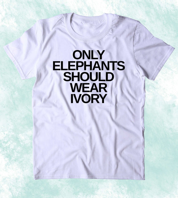 Only Elephants Should Wear Ivory Shirt Elephant Right Activist Animal Advocate Clothing T-shirt