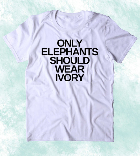 Only Elephants Should Wear Ivory Shirt Elephant Right Activist Animal Advocate Clothing Tumblr T-shirt