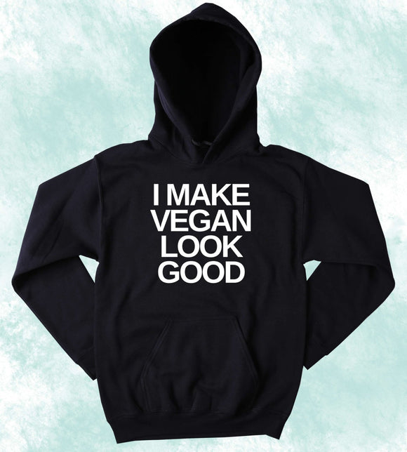 Funny Vegan Sweatshirt I Make Vegan Look Good Veganism Plant Eater Animal Rights Activist Hoodie