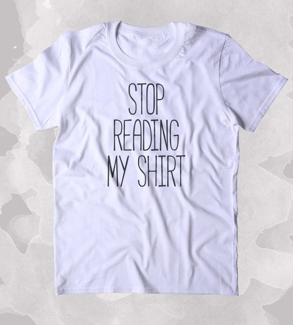 Stop Reading My Shirt Shirt Sarcastic Sassy Mean Funny Person Clothing Tumblr T-shirt