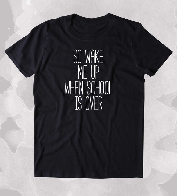 So Wake Me Up When School Is Over Shirt Funny Hipster Tired Student Clothing Tumblr T-shirt