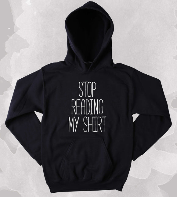 Stop Reading My Shirt Sweatshirt Funny Sarcastic Clothing Anti Social Punk Sarcasm Tumblr Hoodie