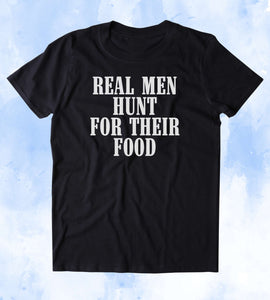 Real Men Hunt For Their Food Shirt Cowboy Hunting Hunter Country Tumblr T-shirt