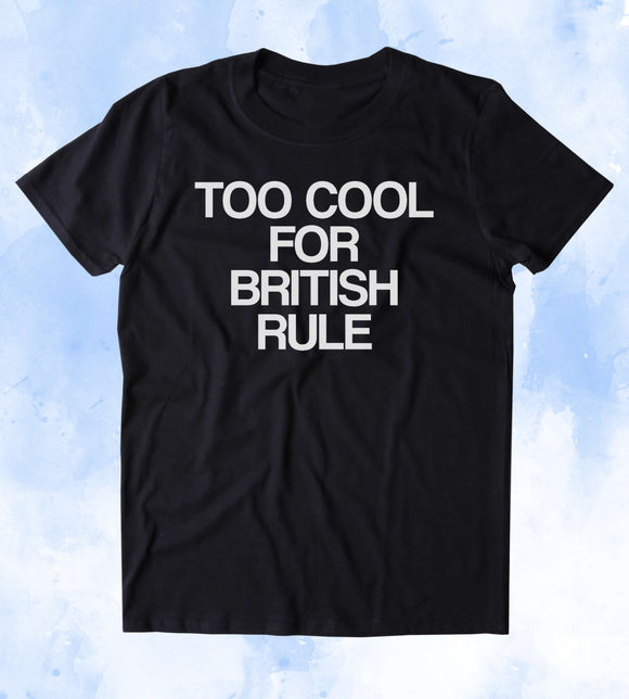 Too Cool For British Rule Shirt Political America USA Patriot Tumblr T-shirt