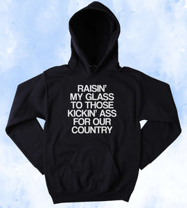 Support Our Troops Sweatshirt Raisin' My Glass To Those Kickin' As For Our Country America Patriotic Pride Merica Tumblr Hoodie