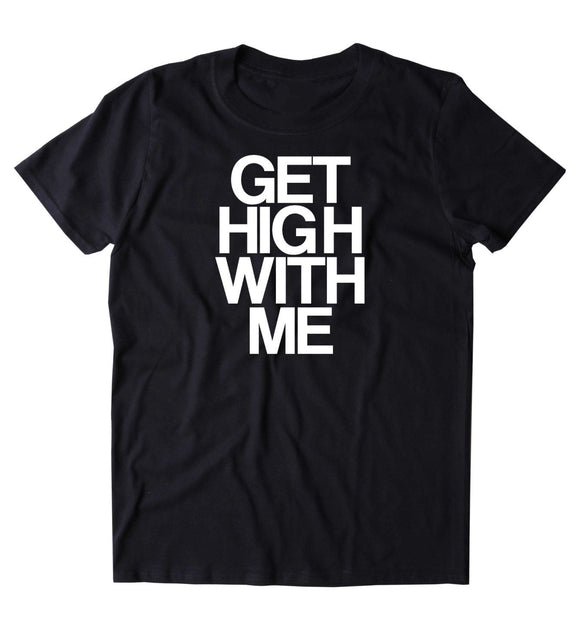Get High With Me Shirt Funny Weed Stoned Marijuana Bud Blaze Smoker T-shirt