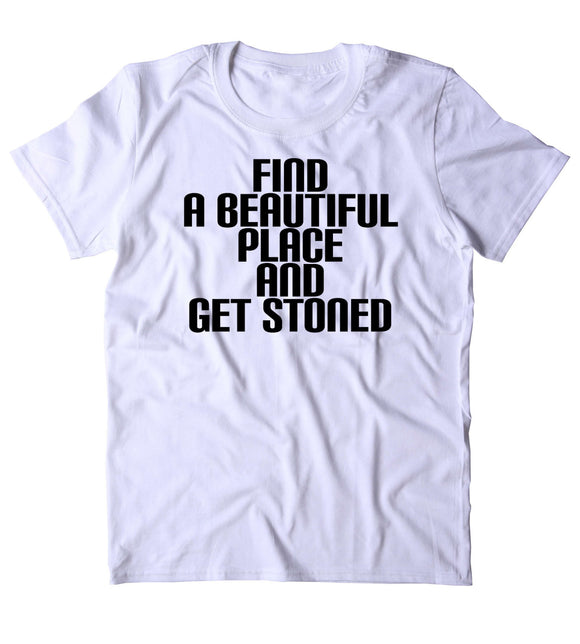 Find A Beautiful Place And Get Stoned Shirt Weed Stoner Marijuana Bud Nature T-shirt
