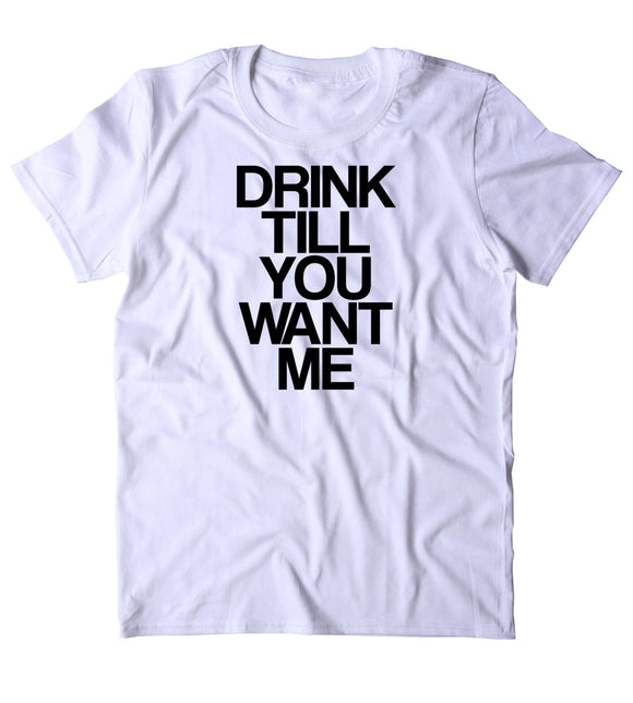 Drink Till You Want Me Shirt Funny Drinking Party Drunk Beer Tequila Shots T-shirt